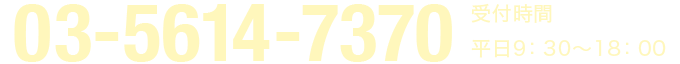 03-5614-7370 受付時間 平日9:30〜18:00